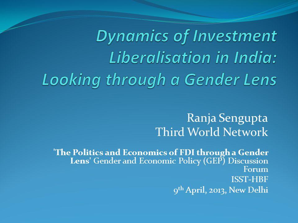 Ranja Sengupta Third World Network The Politics and Economics of FDI through a Gender Lens Gender and Economic Policy (GEP) Discussion Forum ISST-HBF 9 th April, 2013, New Delhi