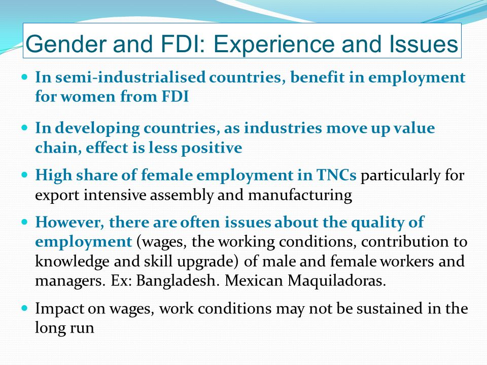 Gender and FDI: Experience and Issues In semi-industrialised countries, benefit in employment for women from FDI In developing countries, as industries move up value chain, effect is less positive High share of female employment in TNCs particularly for export intensive assembly and manufacturing However, there are often issues about the quality of employment (wages, the working conditions, contribution to knowledge and skill upgrade) of male and female workers and managers.