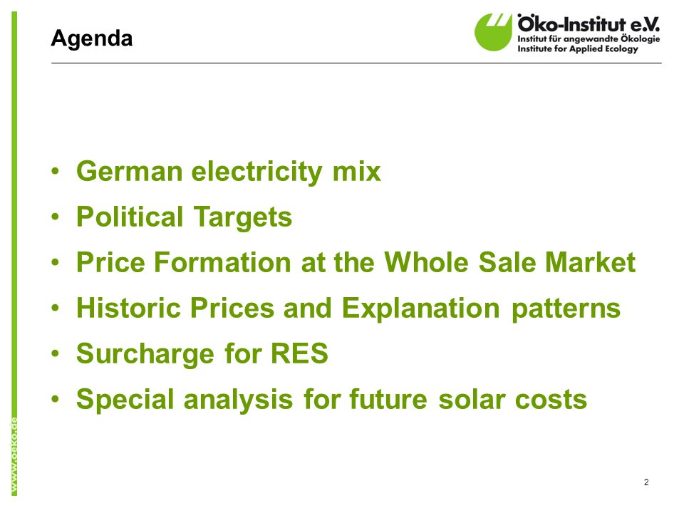 Agenda German electricity mix Political Targets Price Formation at the Whole Sale Market Historic Prices and Explanation patterns Surcharge for RES Special analysis for future solar costs 2