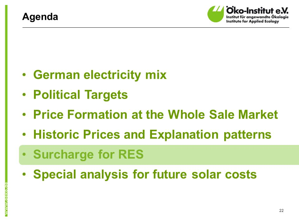 Agenda German electricity mix Political Targets Price Formation at the Whole Sale Market Historic Prices and Explanation patterns Surcharge for RES Special analysis for future solar costs 22