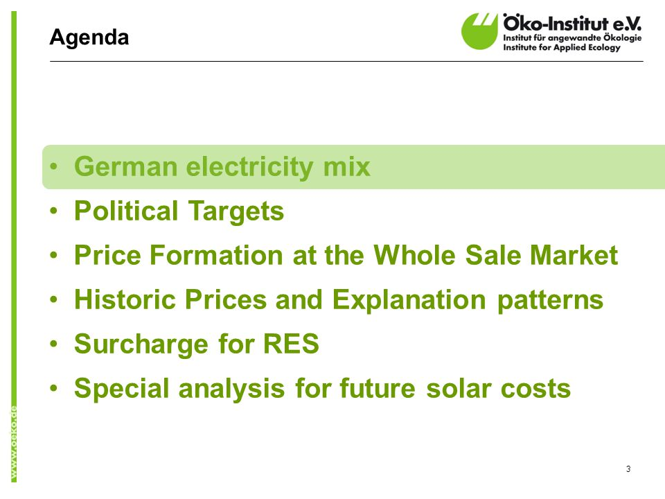 Agenda German electricity mix Political Targets Price Formation at the Whole Sale Market Historic Prices and Explanation patterns Surcharge for RES Special analysis for future solar costs 3