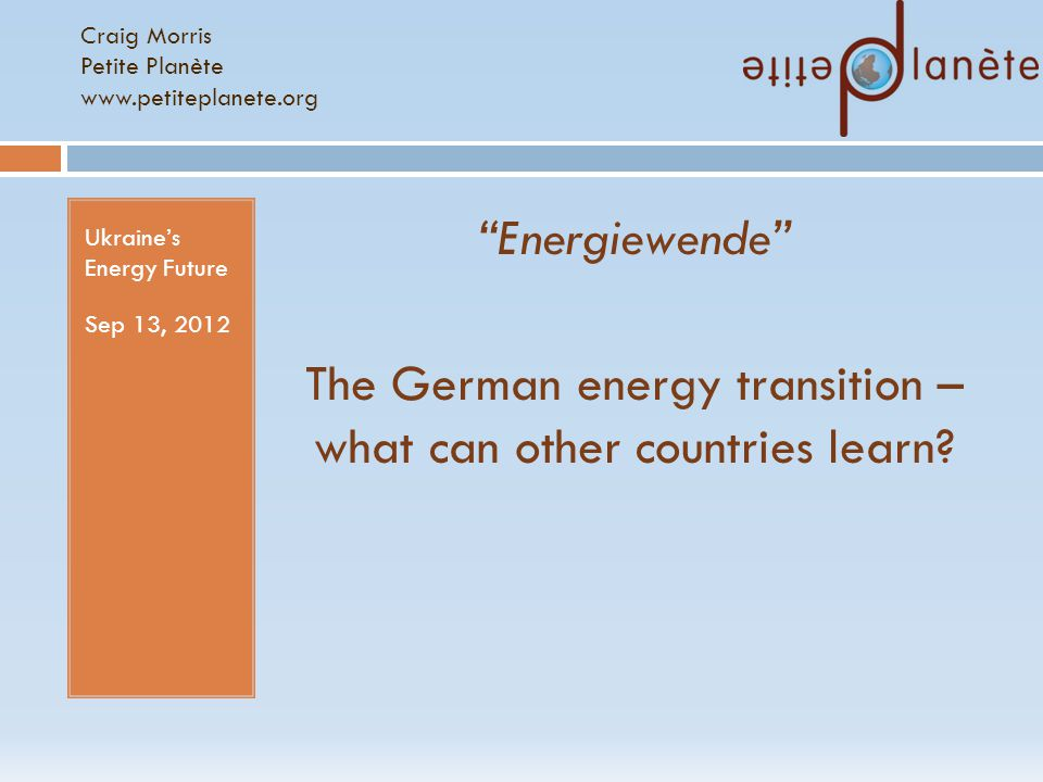 Craig Morris Petite Planète www.petiteplanete.org Ukraine's Energy Future Sep 13, 2012 Energiewende The German energy transition – what can other countries learn?