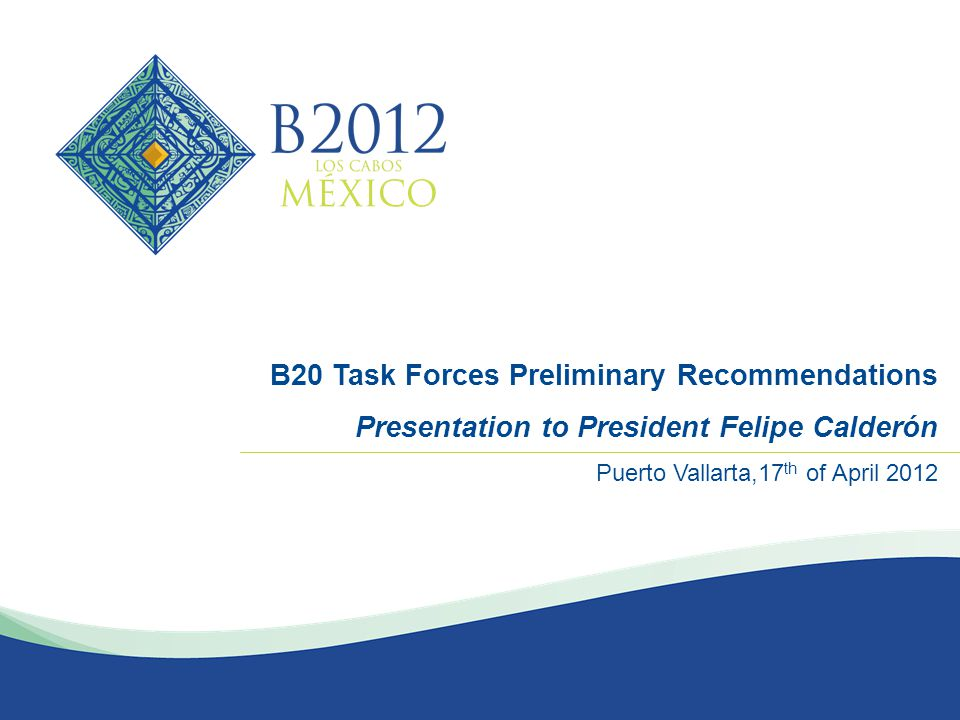 MARZO 2012 B20 Task Forces Preliminary Recommendations Presentation to President Felipe Calderón Puerto Vallarta,17 th of April 2012