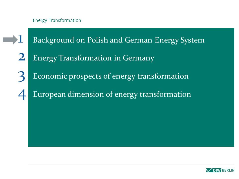 1 Background on Polish and German Energy System 2 Energy Transformation in Germany 3 Economic prospects of energy transformation 4 European dimension of energy transformation Energy Transformation