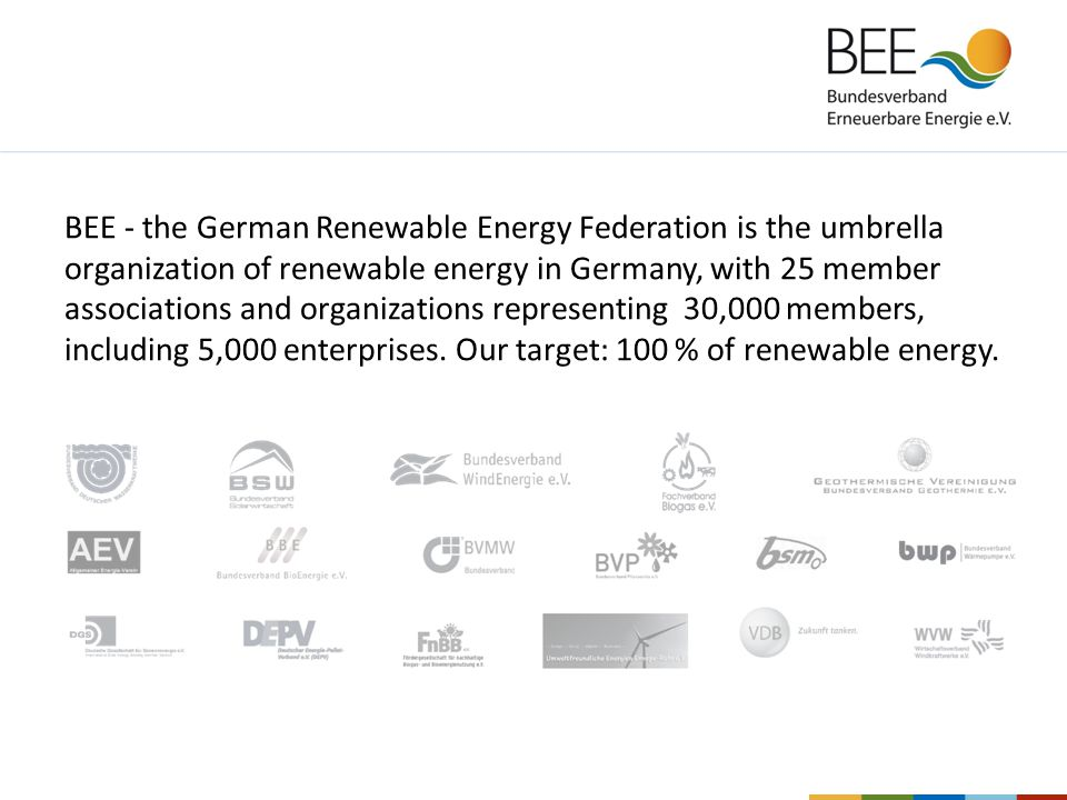 BEE - the German Renewable Energy Federation is the umbrella organization of renewable energy in Germany, with 25 member associations and organizations representing 30,000 members, including 5,000 enterprises.