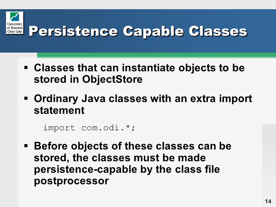 14 Persistence Capable Classes  Classes that can instantiate objects to be stored in ObjectStore  Ordinary Java classes with an extra import statement import com.odi.*;  Before objects of these classes can be stored, the classes must be made persistence-capable by the class file postprocessor