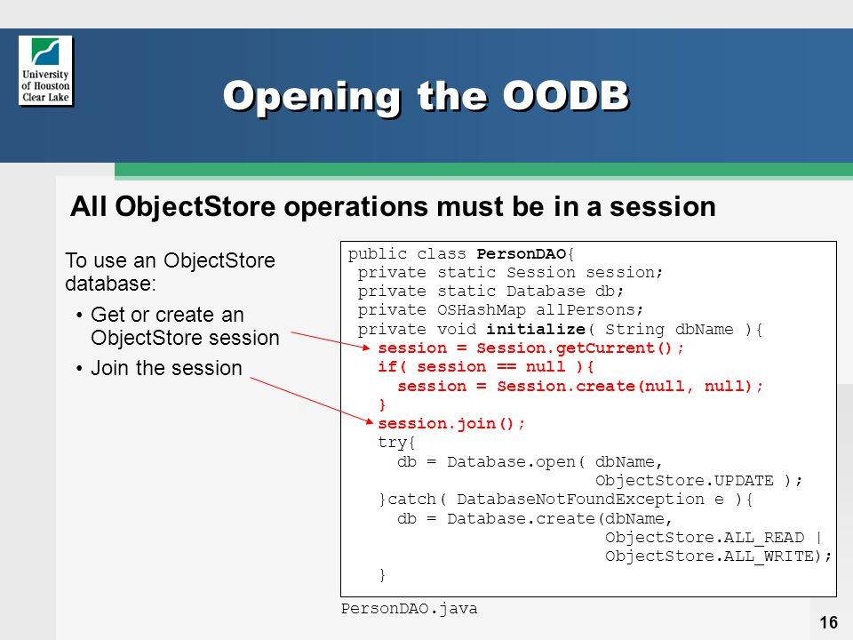 16 Opening the OODB public class PersonDAO{ private static Session session; private static Database db; private OSHashMap allPersons; private void initialize( String dbName ){ session = Session.getCurrent(); if( session == null ){ session = Session.create(null, null); } session.join(); try{ db = Database.open( dbName, ObjectStore.UPDATE ); }catch( DatabaseNotFoundException e ){ db = Database.create(dbName, ObjectStore.ALL_READ | ObjectStore.ALL_WRITE); } To use an ObjectStore database: Get or create an ObjectStore session Join the session PersonDAO.java All ObjectStore operations must be in a session