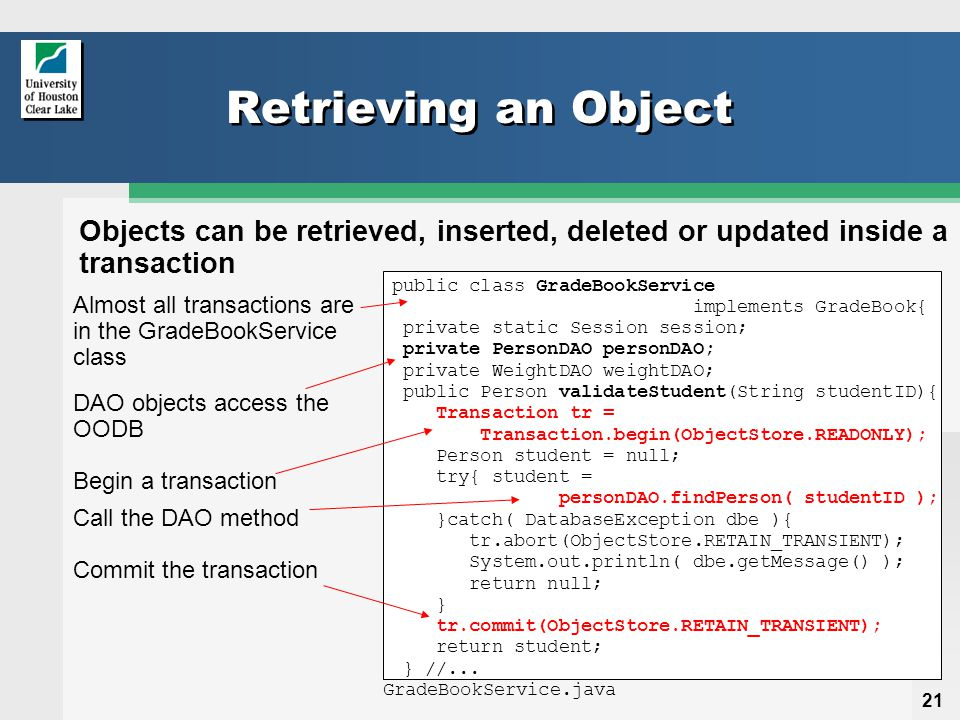 21 Retrieving an Object Objects can be retrieved, inserted, deleted or updated inside a transaction public class GradeBookService implements GradeBook{ private static Session session; private PersonDAO personDAO; private WeightDAO weightDAO; public Person validateStudent(String studentID){ Transaction tr = Transaction.begin(ObjectStore.READONLY); Person student = null; try{ student = personDAO.findPerson( studentID ); }catch( DatabaseException dbe ){ tr.abort(ObjectStore.RETAIN_TRANSIENT); System.out.println( dbe.getMessage() ); return null; } tr.commit(ObjectStore.RETAIN_TRANSIENT); return student; } //...