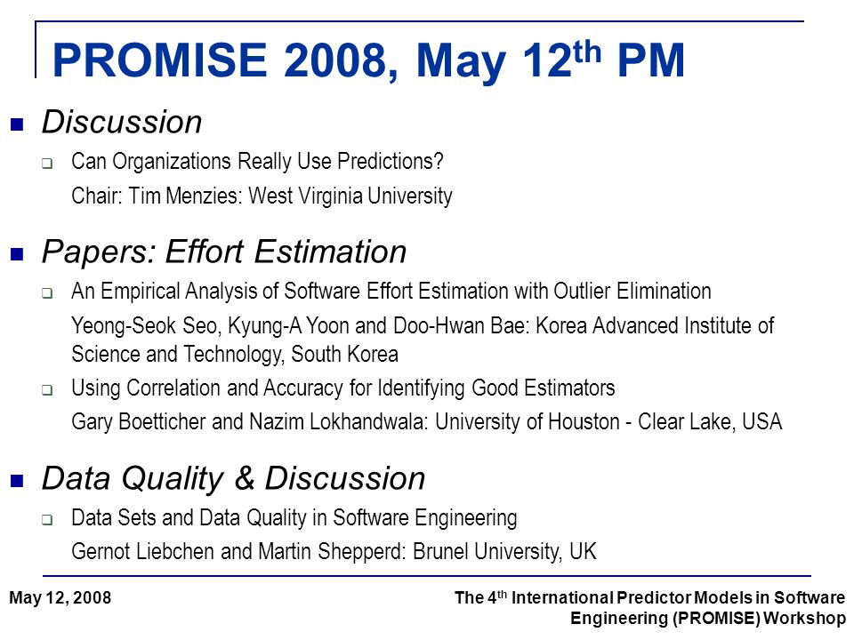 PROMISE 2008, May 12 th PM The 4 th International Predictor Models in Software Engineering (PROMISE) Workshop May 12, 2008 Discussion  Can Organizations Really Use Predictions.