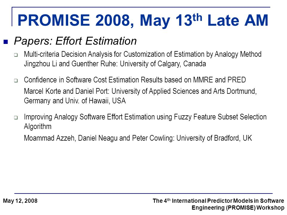PROMISE 2008, May 13 th Late AM The 4 th International Predictor Models in Software Engineering (PROMISE) Workshop May 12, 2008 Papers: Effort Estimation  Multi-criteria Decision Analysis for Customization of Estimation by Analogy Method Jingzhou Li and Guenther Ruhe: University of Calgary, Canada  Confidence in Software Cost Estimation Results based on MMRE and PRED Marcel Korte and Daniel Port: University of Applied Sciences and Arts Dortmund, Germany and Univ.