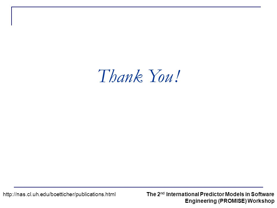 http://nas.cl.uh.edu/boetticher/publications.htmlThe 2 nd International Predictor Models in Software Engineering (PROMISE) Workshop Thank You !