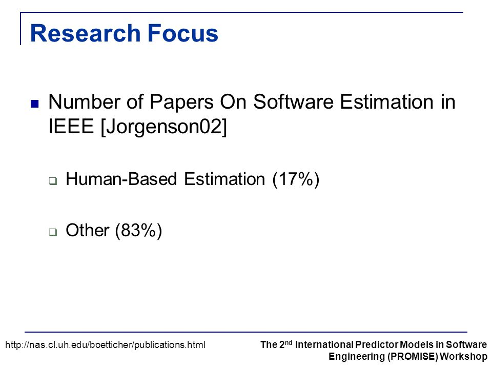 Research Focus Number of Papers On Software Estimation in IEEE [Jorgenson02]  Human-Based Estimation (17%)  Other (83%) http://nas.cl.uh.edu/boettic