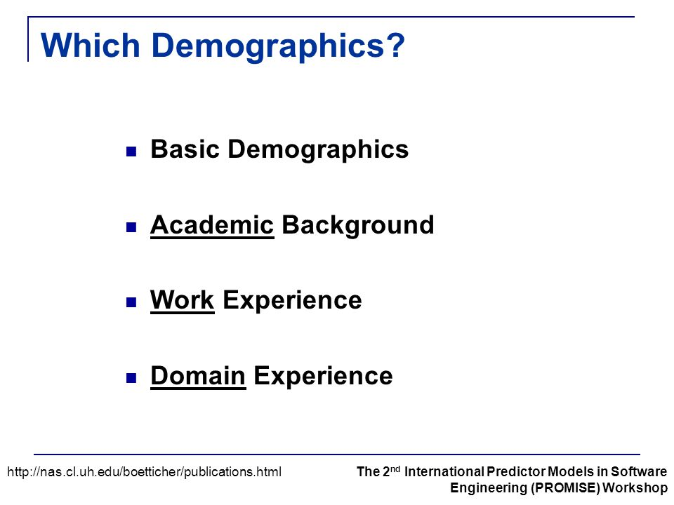 Which Demographics? Basic Demographics Academic Background Work Experience Domain Experience http://nas.cl.uh.edu/boetticher/publications.htmlThe 2 nd