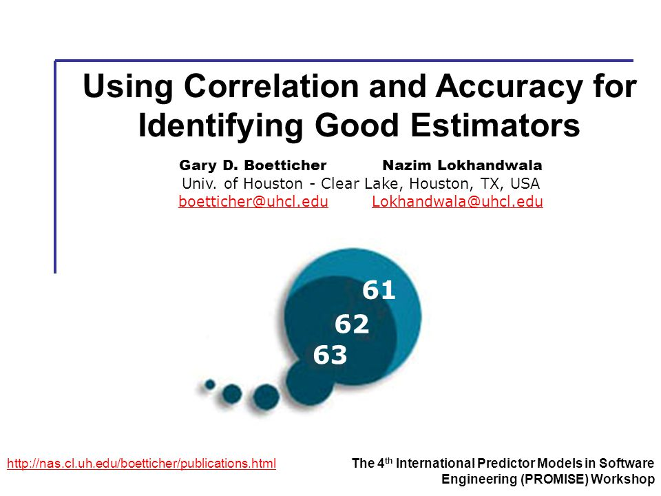 Using Correlation and Accuracy for Identifying Good Estimators http://nas.cl.uh.edu/boetticher/publications.htmlThe 4 th International Predictor Models in Software Engineering (PROMISE) Workshop Gary D.
