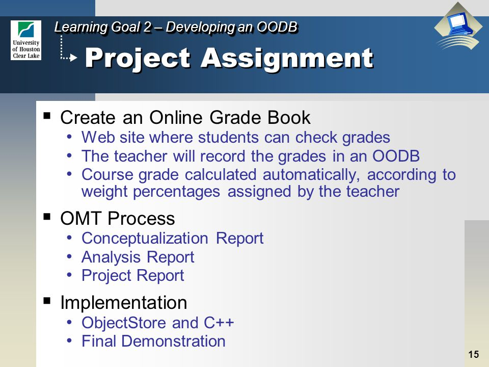 15 Learning Goal 2 – Developing an OODB Project Assignment  Create an Online Grade Book Web site where students can check grades The teacher will record the grades in an OODB Course grade calculated automatically, according to weight percentages assigned by the teacher  OMT Process Conceptualization Report Analysis Report Project Report  Implementation ObjectStore and C++ Final Demonstration