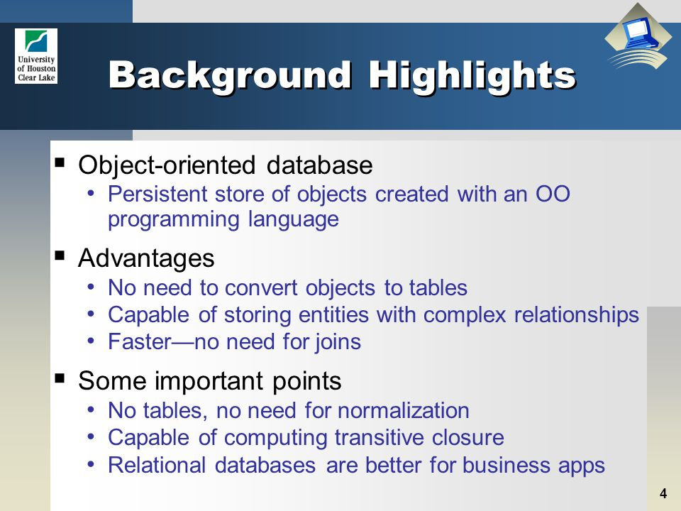 4 Background Highlights  Object-oriented database Persistent store of objects created with an OO programming language  Advantages No need to convert objects to tables Capable of storing entities with complex relationships Faster—no need for joins  Some important points No tables, no need for normalization Capable of computing transitive closure Relational databases are better for business apps