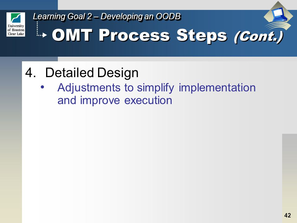 42 Learning Goal 2 – Developing an OODB OMT Process Steps (Cont.) 4.Detailed Design Adjustments to simplify implementation and improve execution