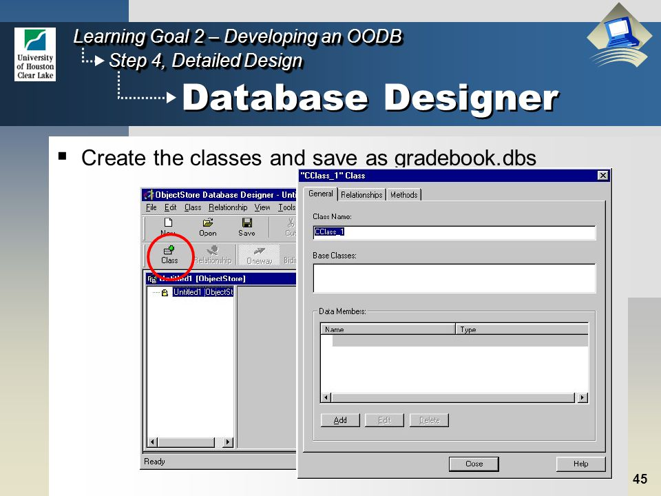 45 Step 4, Detailed Design Learning Goal 2 – Developing an OODB Database Designer  Create the classes and save as gradebook.dbs