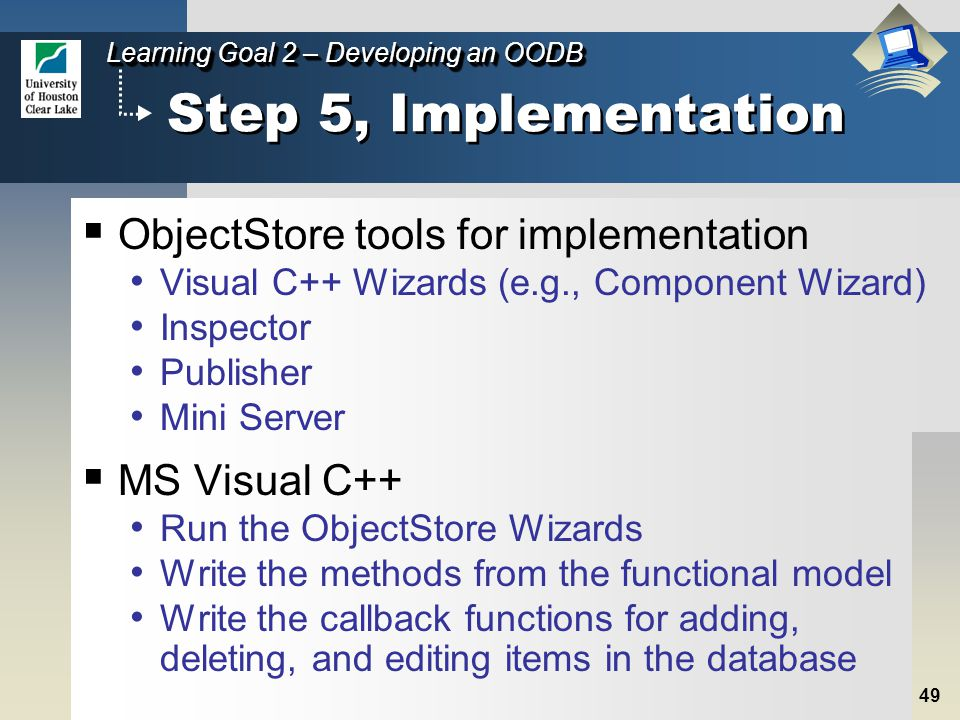 49 Learning Goal 2 – Developing an OODB Step 5, Implementation  ObjectStore tools for implementation Visual C++ Wizards (e.g., Component Wizard) Inspector Publisher Mini Server  MS Visual C++ Run the ObjectStore Wizards Write the methods from the functional model Write the callback functions for adding, deleting, and editing items in the database