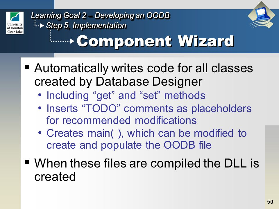 50 Step 5, Implementation Learning Goal 2 – Developing an OODB Component Wizard  Automatically writes code for all classes created by Database Designer Including get and set methods Inserts TODO comments as placeholders for recommended modifications Creates main( ), which can be modified to create and populate the OODB file  When these files are compiled the DLL is created