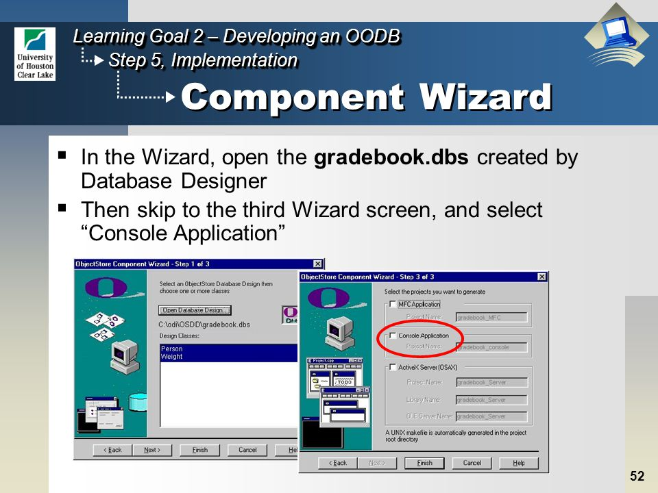 52 Step 5, Implementation Learning Goal 2 – Developing an OODB Component Wizard  In the Wizard, open the gradebook.dbs created by Database Designer  Then skip to the third Wizard screen, and select Console Application