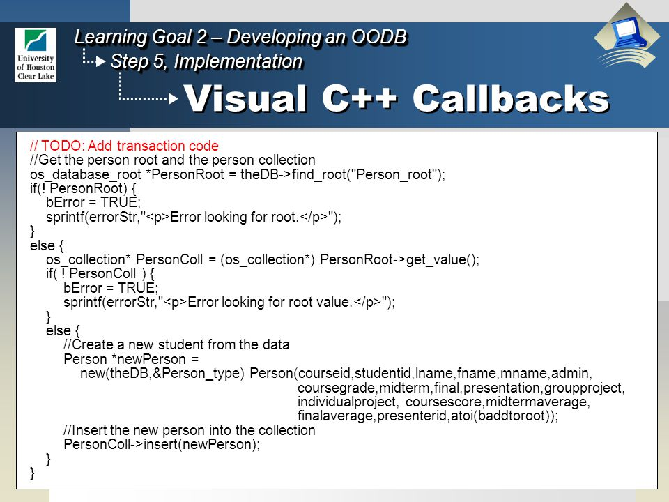 61 Step 5, Implementation Learning Goal 2 – Developing an OODB Visual C++ Callbacks // TODO: Add transaction code //Get the person root and the person collection os_database_root *PersonRoot = theDB->find_root( Person_root ); if(.