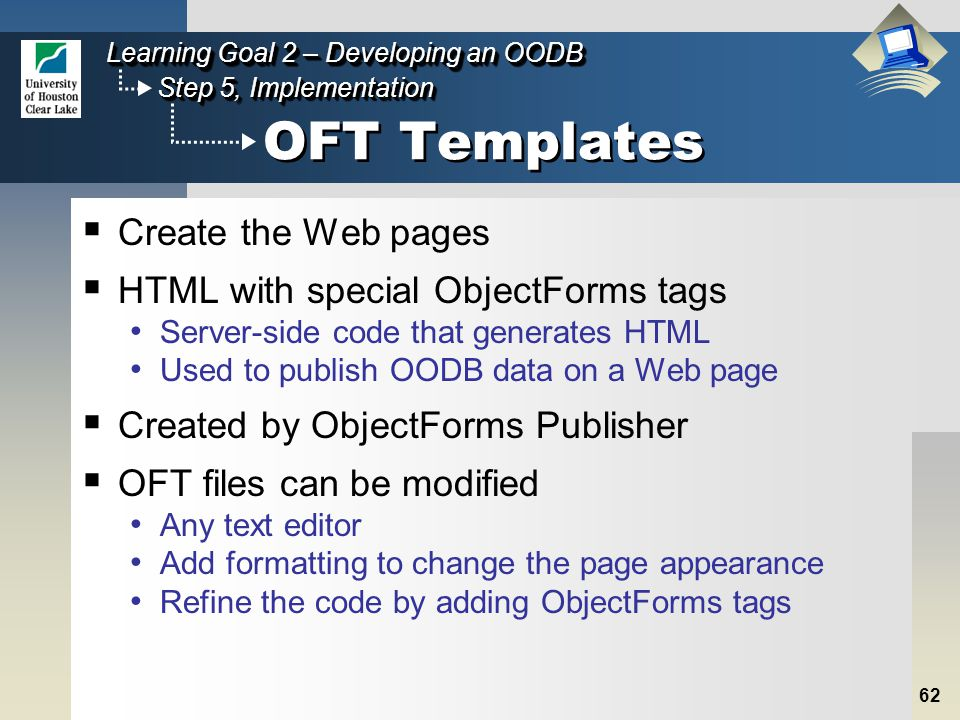 62 Step 5, Implementation Learning Goal 2 – Developing an OODB OFT Templates  Create the Web pages  HTML with special ObjectForms tags Server-side code that generates HTML Used to publish OODB data on a Web page  Created by ObjectForms Publisher  OFT files can be modified Any text editor Add formatting to change the page appearance Refine the code by adding ObjectForms tags
