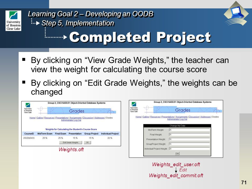 71 Step 5, Implementation Learning Goal 2 – Developing an OODB Completed Project  By clicking on View Grade Weights, the teacher can view the weight for calculating the course score Weights.oft  By clicking on Edit Grade Weights, the weights can be changed Weights_edit_user.oft Weights_edit_commit.oft Edit