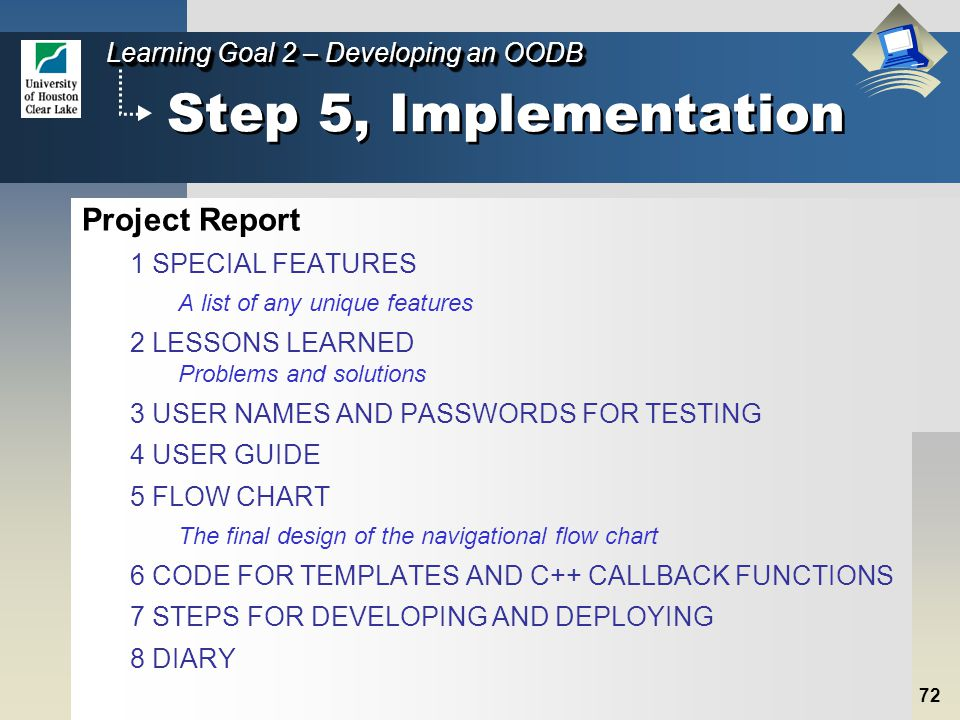 72 Learning Goal 2 – Developing an OODB Step 5, Implementation Project Report 1 SPECIAL FEATURES A list of any unique features 2 LESSONS LEARNED Problems and solutions 3 USER NAMES AND PASSWORDS FOR TESTING 4 USER GUIDE 5 FLOW CHART The final design of the navigational flow chart 6 CODE FOR TEMPLATES AND C++ CALLBACK FUNCTIONS 7 STEPS FOR DEVELOPING AND DEPLOYING 8 DIARY