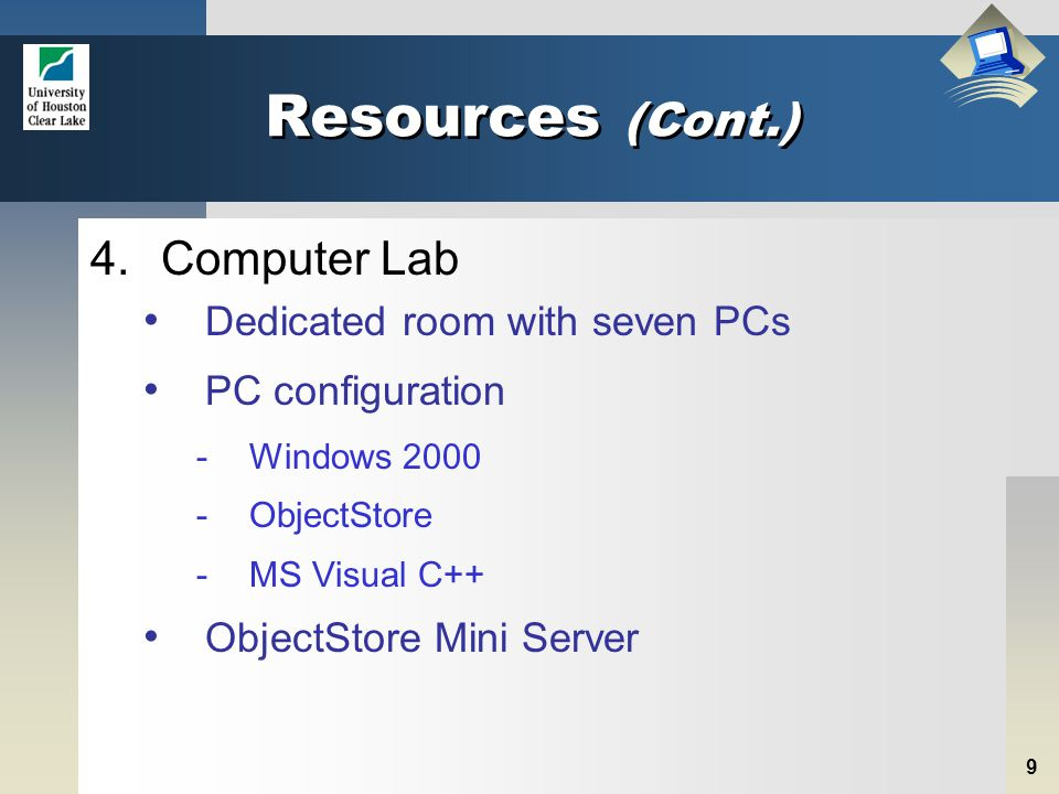 9 Resources (Cont.) 4.Computer Lab Dedicated room with seven PCs PC configuration -Windows 2000 -ObjectStore -MS Visual C++ ObjectStore Mini Server