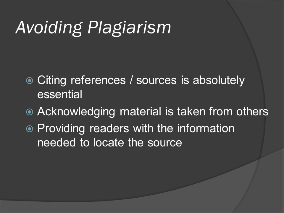 Avoiding Plagiarism  Citing references / sources is absolutely essential  Acknowledging material is taken from others  Providing readers with the information needed to locate the source