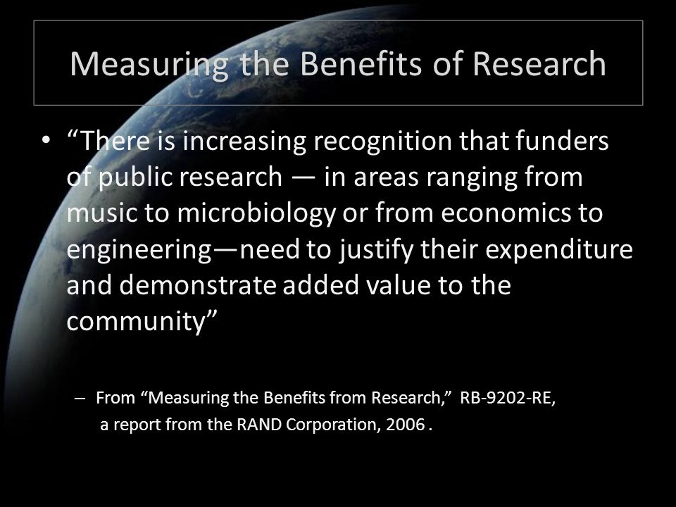 Measuring the Benefits of Research There is increasing recognition that funders of public research — in areas ranging from music to microbiology or from economics to engineering—need to justify their expenditure and demonstrate added value to the community – From Measuring the Benefits from Research, RB-9202-RE, a report from the RAND Corporation, 2006.