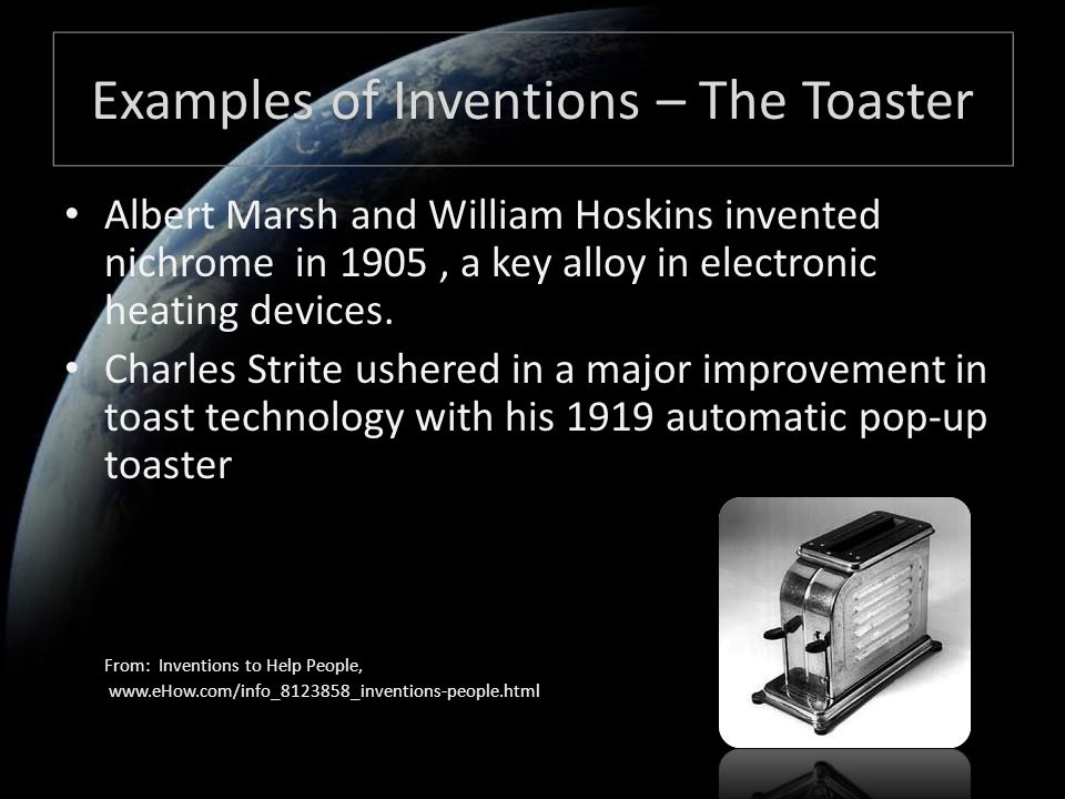 Examples of Inventions – The Toaster Albert Marsh and William Hoskins invented nichrome in 1905, a key alloy in electronic heating devices.