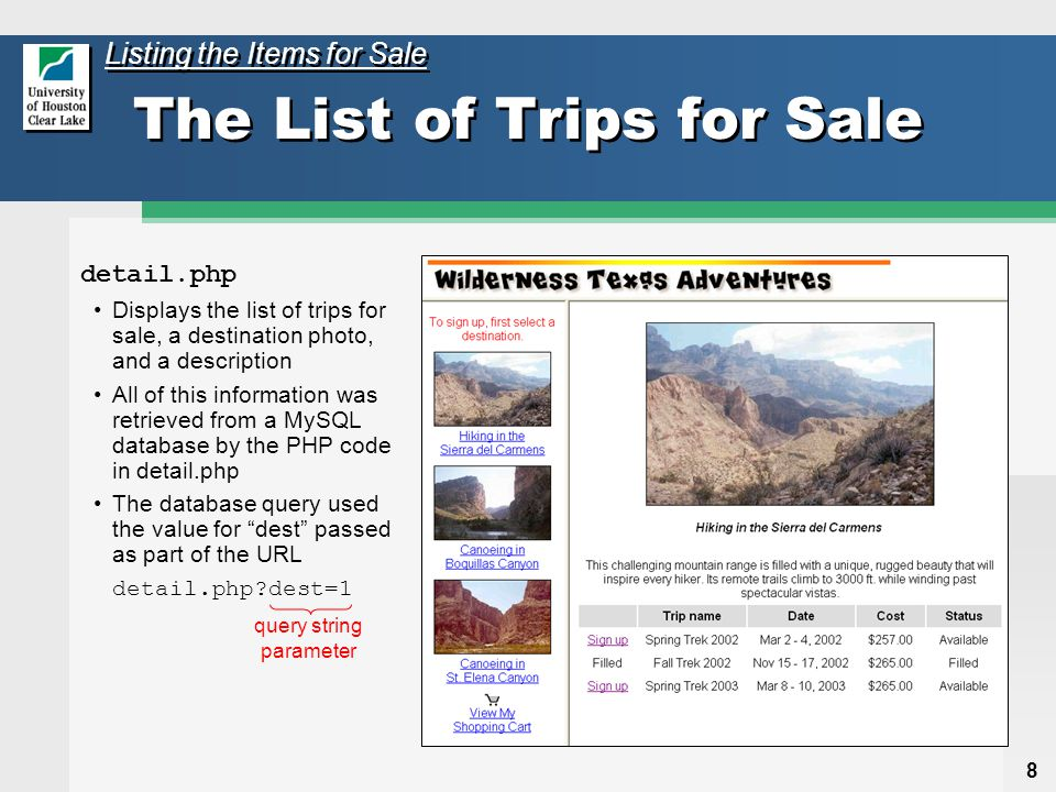 8 detail.php Displays the list of trips for sale, a destination photo, and a description All of this information was retrieved from a MySQL database by the PHP code in detail.php The database query used the value for dest passed as part of the URL detail.php?dest=1 query string parameter The List of Trips for Sale Listing the Items for Sale