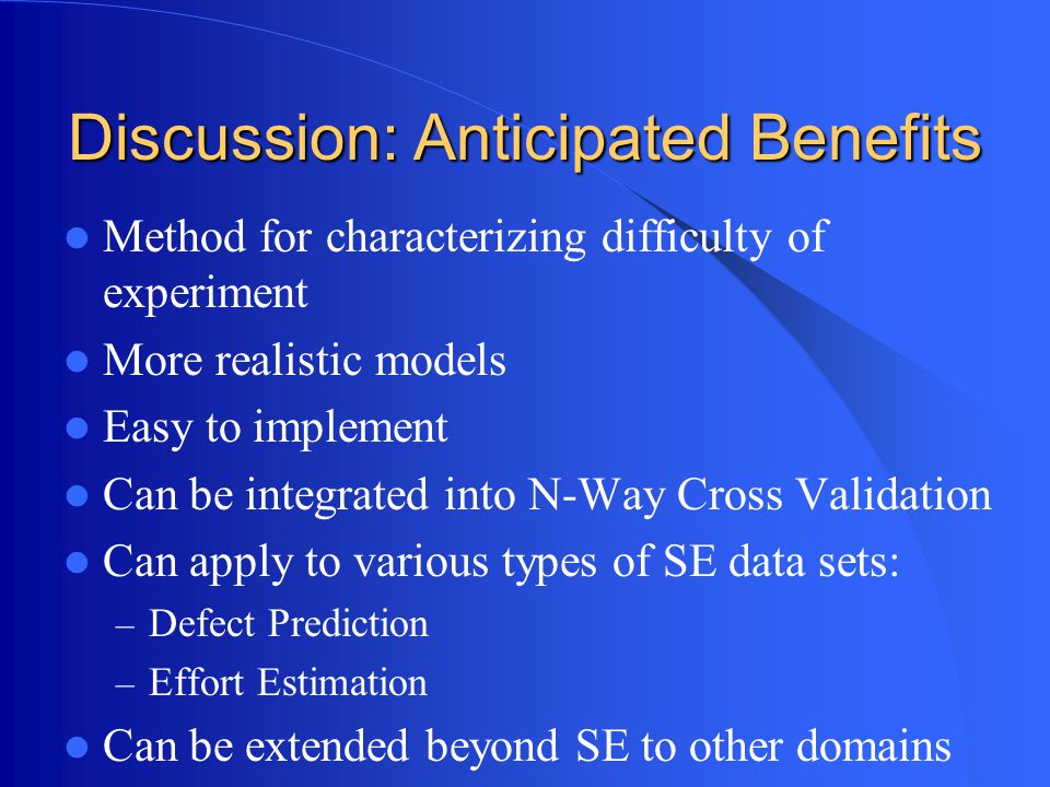 Discussion: Anticipated Benefits Method for characterizing difficulty of experiment More realistic models Easy to implement Can be integrated into N-Way Cross Validation Can apply to various types of SE data sets: – Defect Prediction – Effort Estimation Can be extended beyond SE to other domains