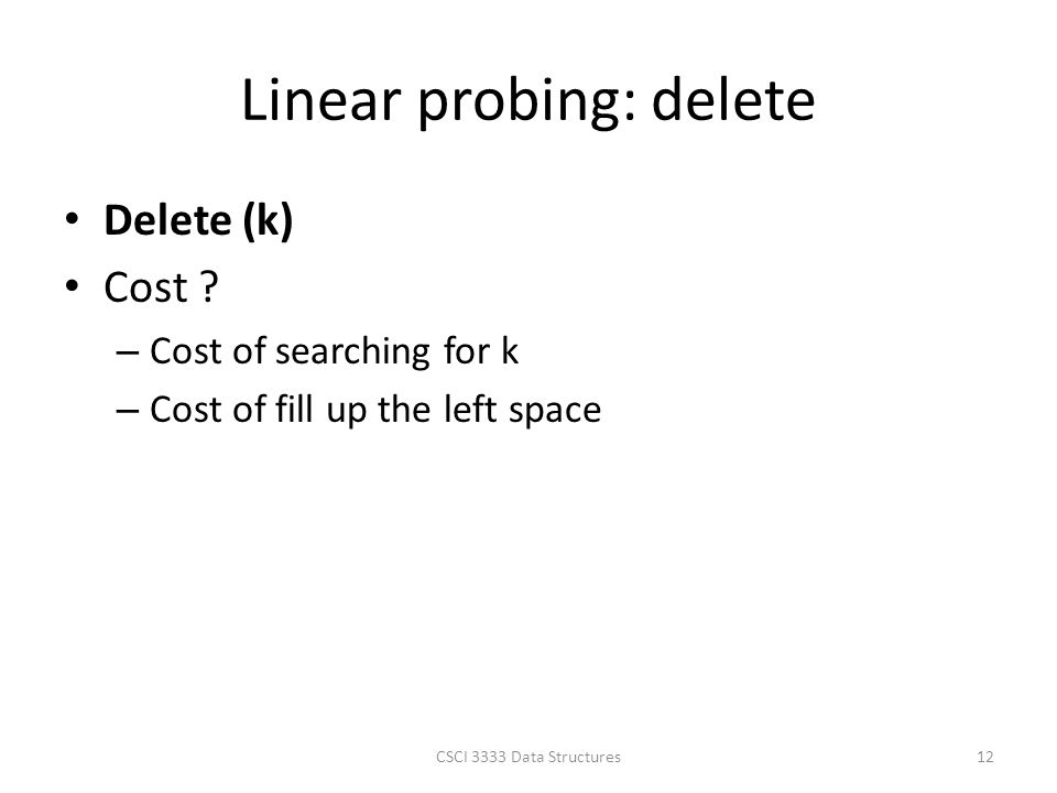 Linear probing: delete Delete (k) Cost ? – Cost of searching for k – Cost of fill up the left space CSCI 3333 Data Structures12