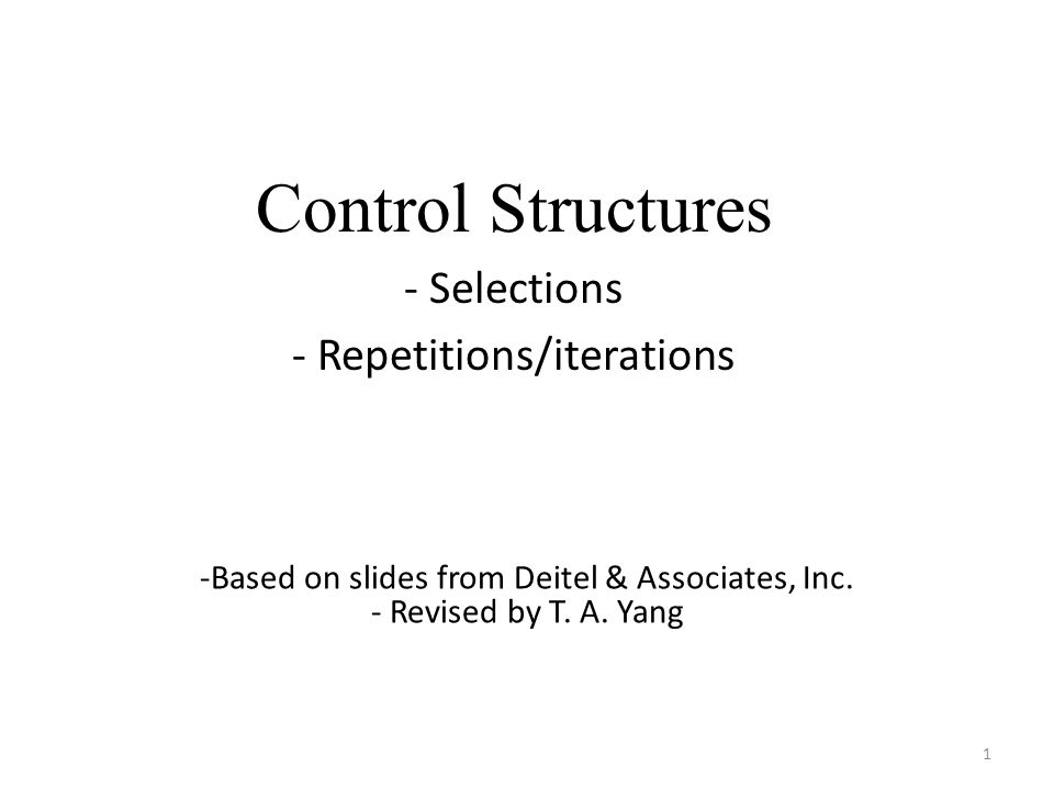 Control Structures - Selections - Repetitions/iterations 1 -Based on slides from Deitel & Associates, Inc. - Revised by T. A. Yang