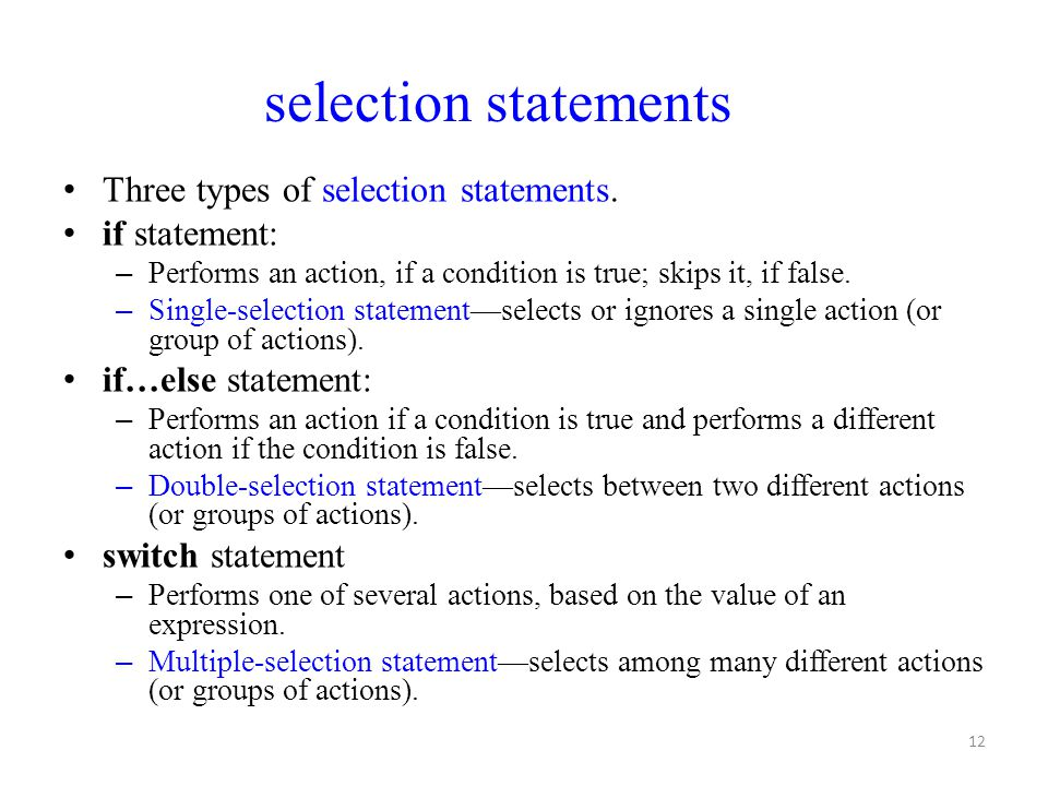 12 Three types of selection statements. if statement: – Performs an action, if a condition is true; skips it, if false. – Single-selection statement—s