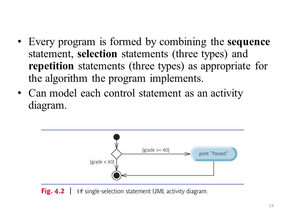 14 Every program is formed by combining the sequence statement, selection statements (three types) and repetition statements (three types) as appropriate for the algorithm the program implements.