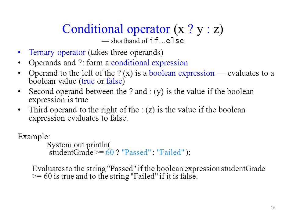 16 Ternary operator (takes three operands) Operands and ?: form a conditional expression Operand to the left of the ? (x) is a boolean expression — ev