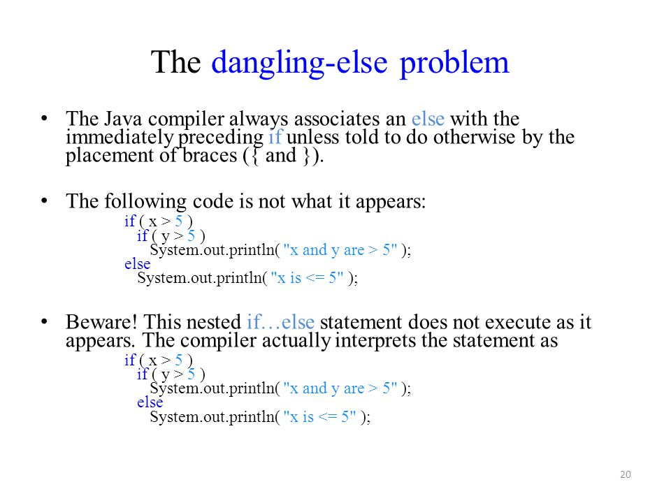 20 The Java compiler always associates an else with the immediately preceding if unless told to do otherwise by the placement of braces ({ and }). The