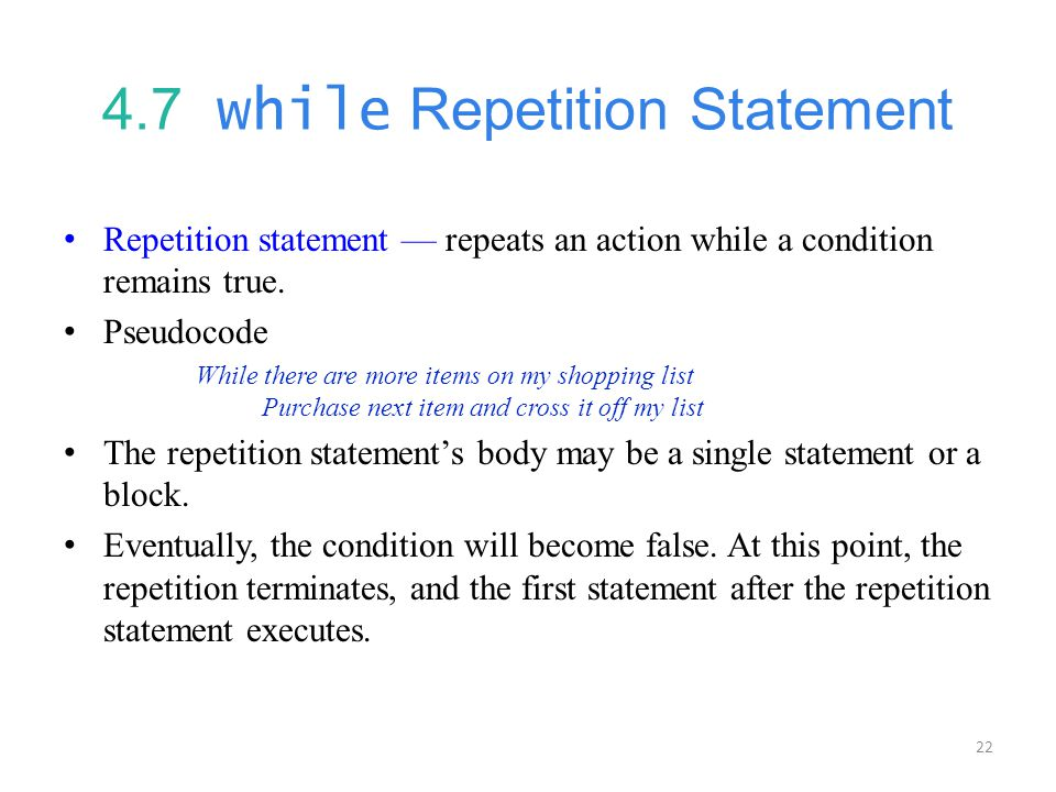 22 4.7 while Repetition Statement Repetition statement — repeats an action while a condition remains true.