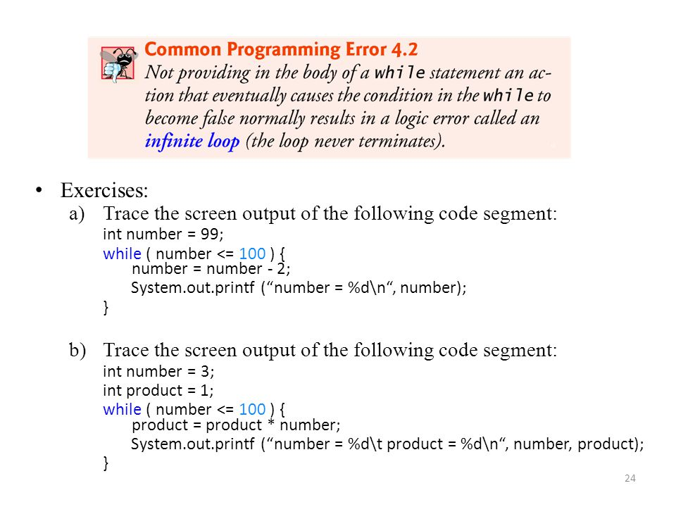 24 Exercises: a)Trace the screen output of the following code segment: int number = 99; while ( number <= 100 ) { number = number - 2; System.out.prin