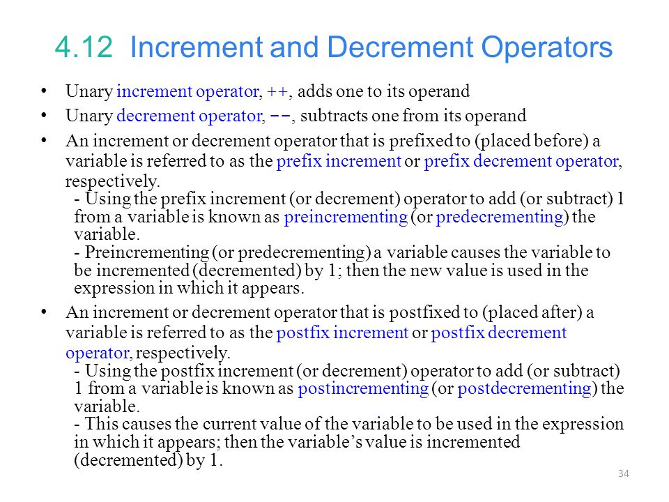 34 4.12 Increment and Decrement Operators Unary increment operator, ++, adds one to its operand Unary decrement operator, --, subtracts one from its operand An increment or decrement operator that is prefixed to (placed before) a variable is referred to as the prefix increment or prefix decrement operator, respectively.