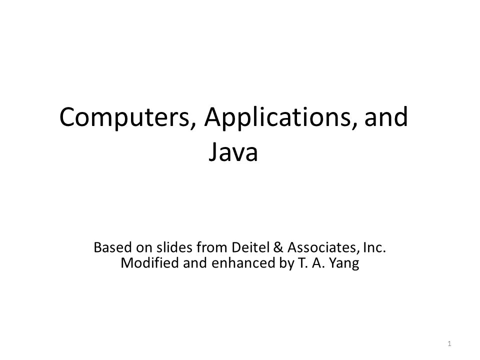 Computers, Applications, and Java 1 Based on slides from Deitel & Associates, Inc. Modified and enhanced by T. A. Yang