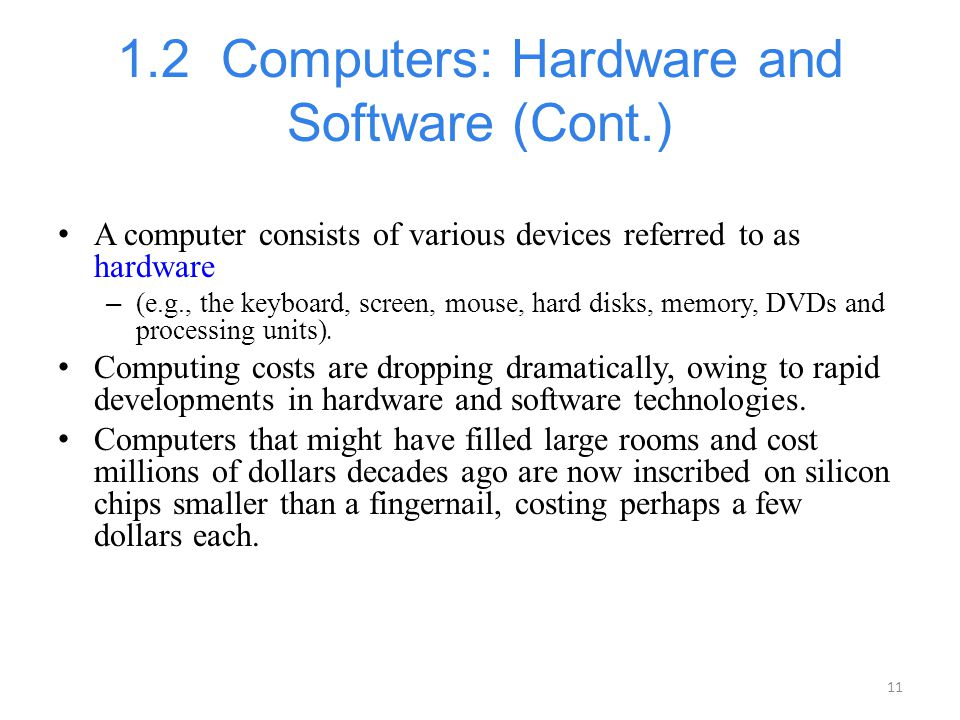 11 1.2 Computers: Hardware and Software (Cont.) A computer consists of various devices referred to as hardware – (e.g., the keyboard, screen, mouse, h