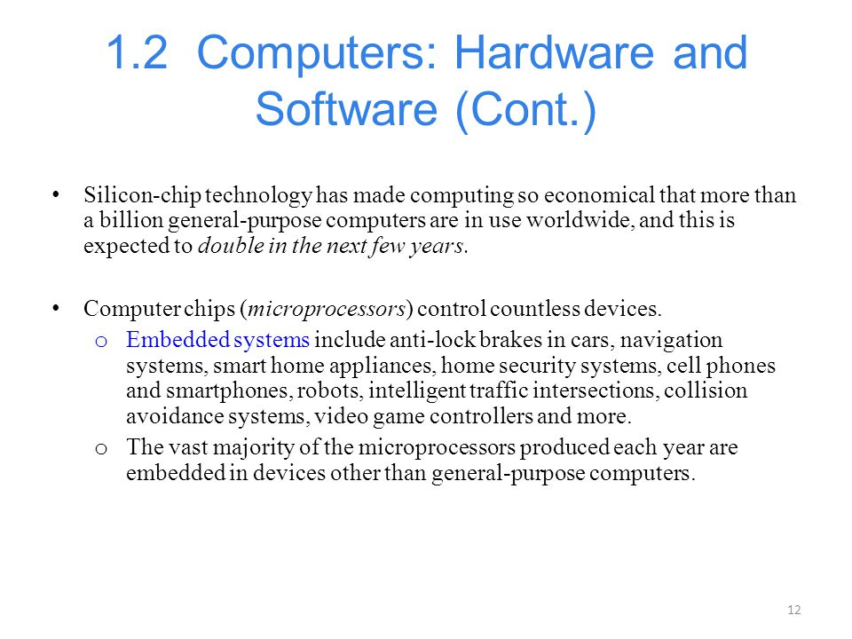 12 1.2 Computers: Hardware and Software (Cont.) Silicon-chip technology has made computing so economical that more than a billion general-purpose comp