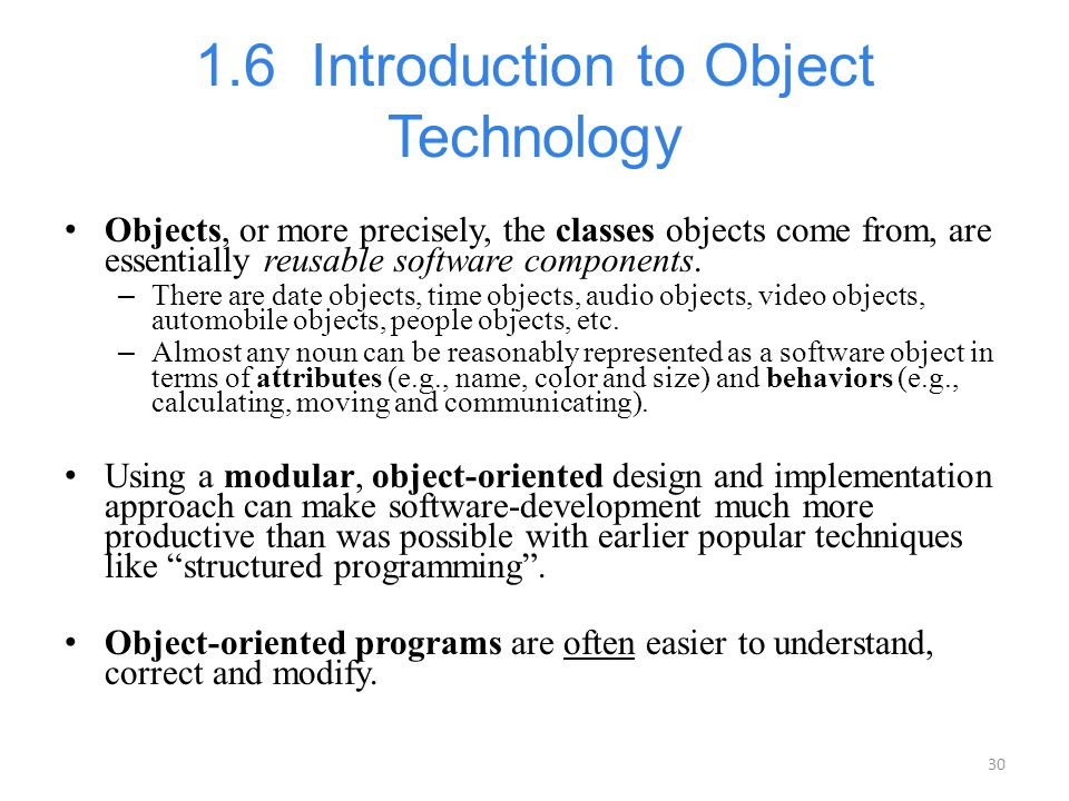 30 1.6 Introduction to Object Technology Objects, or more precisely, the classes objects come from, are essentially reusable software components. – Th