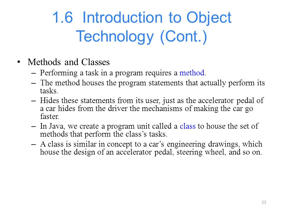33 1.6 Introduction to Object Technology (Cont.) Methods and Classes – Performing a task in a program requires a method. – The method houses the progr