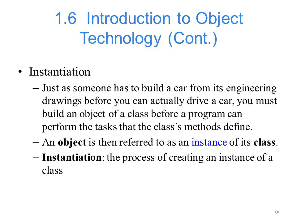 35 1.6 Introduction to Object Technology (Cont.) Instantiation – Just as someone has to build a car from its engineering drawings before you can actua